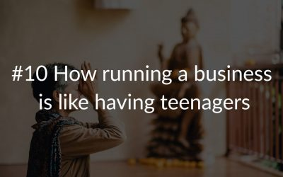 #10 How running a business is like having teenagers