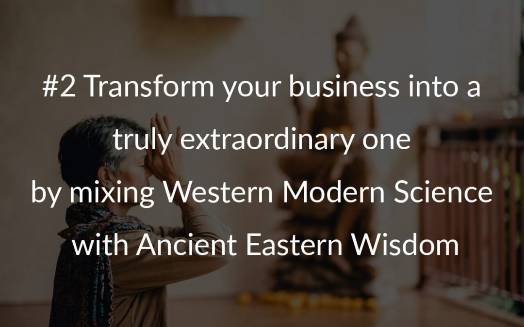 #2 Transform your business into a truly extraordinary one by mixing Western Modern Science with Ancient Eastern Wisdom