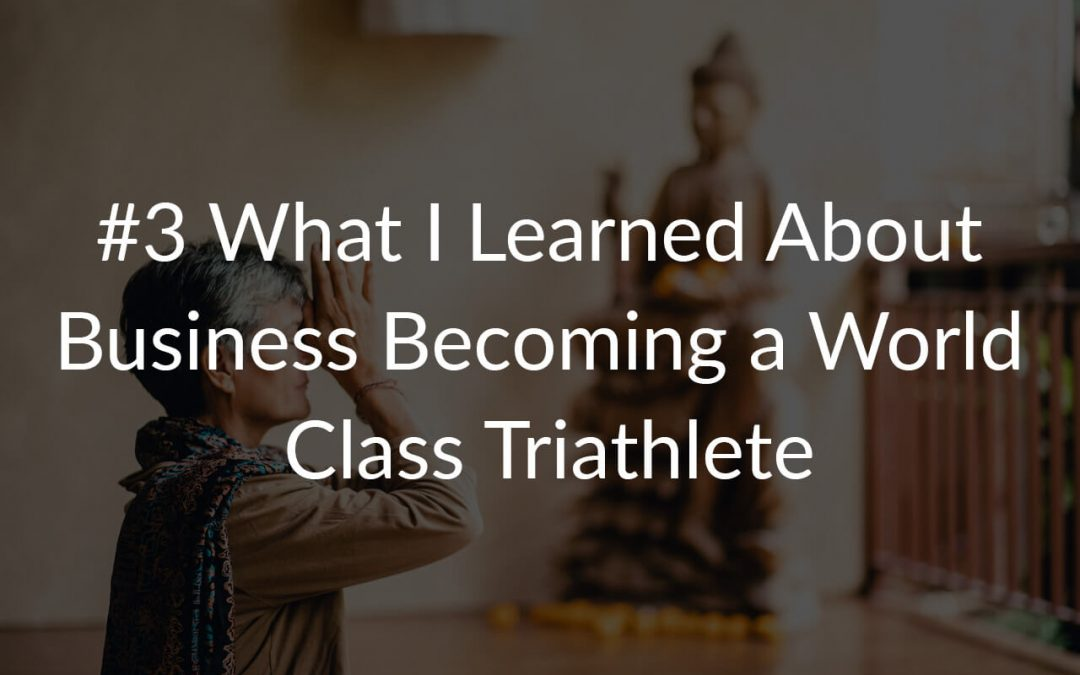 #3 What I Learned About Business Becoming a World Class Triathlete